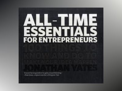 All Time Essentials for Entrepreneurs: 100 things to know and do to make yo av Jonathan Yates
