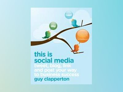 This is Social Media: Tweet, blog, link and post your way to business succe av Guy Clapperton