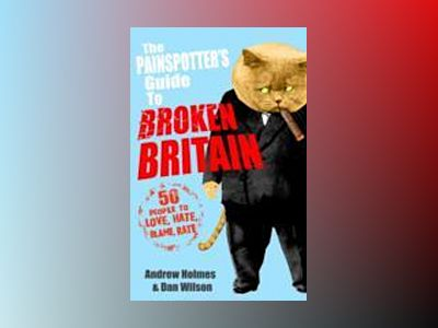 The Painspotter's Guide to Broken Britain: 50 People to Love, Hate, Blame, av Andrew Holmes