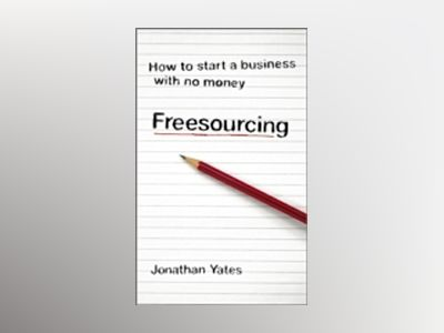 Freesourcing: How To Start a Business with No Money av Jonathan Yates