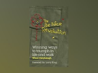 The Be Nice Revolution: Winning ways to triumph in life and work av Winn Claybaugh