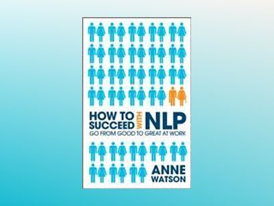How to Succeed with NLP: Go from Good to Great at Work Using the Power of N av Anne Watson