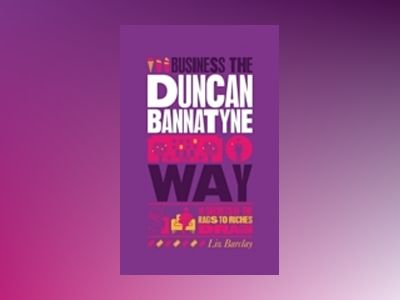 The Unauthorized Guide To Doing Business the Duncan Bannatyne Way : 10 Secr av Liz Barclay