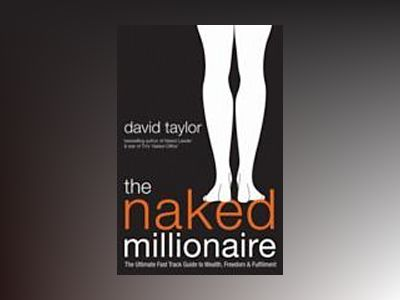 The Naked Millionaire: The Ultimate Fast Track Guide to Wealth, Freedom and av David Taylor
