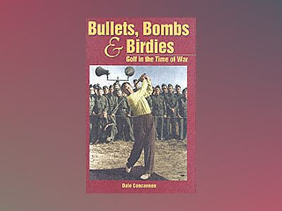 Bullets, Bombs & Birdies: Golf in the Time of War av Dale Concannon