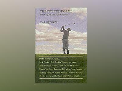 The Sweetest Game: Play Golf By Your Better Instincts av Cal Brown