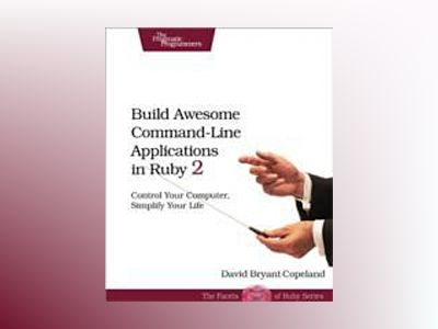 Build Awesome Command-Line Applications in Ruby 2 av David B. Copeland