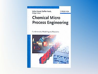 Chemical Micro Process Engineering: Fundamentals, Modelling and Reactions av Volker Hessel