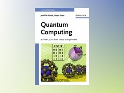 Quantum Computing: A Short Course from Theory to Experiment av Joachim Stolze