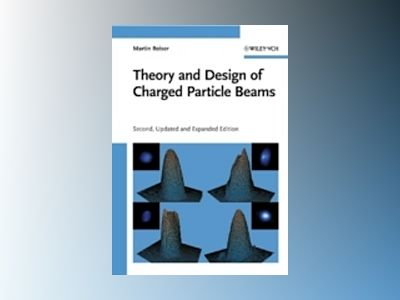 Theory and Design of Charged Particle Beams, 2nd Edition, Updated and Expan av Martin Reiser