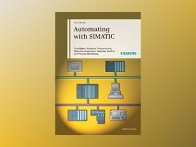 Automating with SIMATIC: Controllers, Software, Programming, Data Communica av Hans Berger