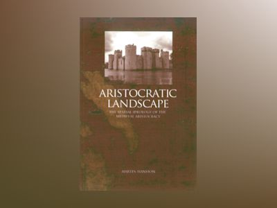 Aristocratic landscape : the spatial ideology of the medieval aristocracy av Martin Hansson