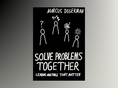 Solve problems together : leading meetings that matter av Marcus Degerman