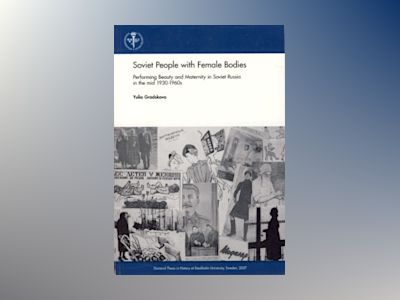 Soviet people with female bodies : performing beauty and maternity in Soviet Russia in the mid 1930-1960s av Yulia Gradskova