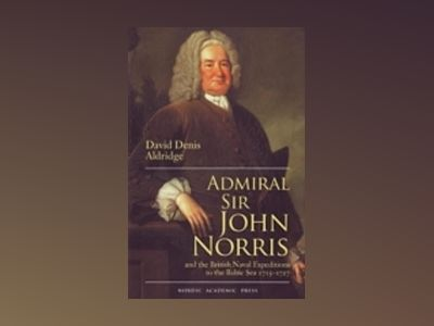 Admiral Sir John Norris and the British Naval Expeditions to the Baltic Sea 1715-1727 av David Denis Aldridge