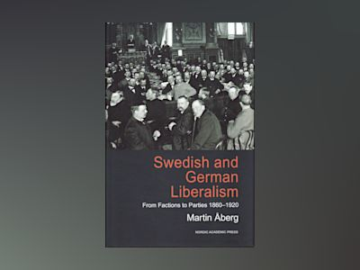 Swedish and german liberalism : from factions to parties 1860-1920 av Martin Åberg
