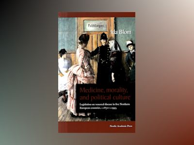 Medicine, morality, and political culture : legislation on venereal disease in five northern European countries, c. 1870-c. 1995 av Ida Blom