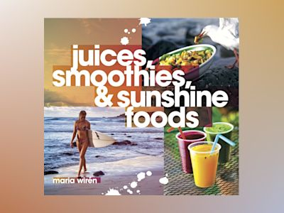 Juices, smoothies & sunshine foods av Maria Wirén