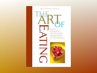 The Art of Eating - konsten att äta med inspiration av Ayurveda av Eva Forsberg Schinkler