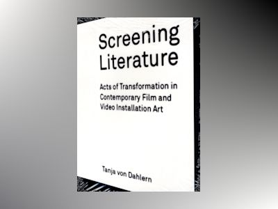 Screening literature : acts of transformation in contemporary film and video installation art av Tanja von Dahlern