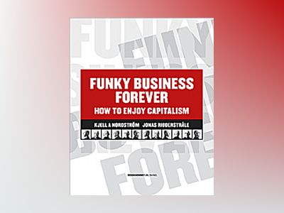 Funky business forever : how to enjoy capitalism av Kjell A. Nordström