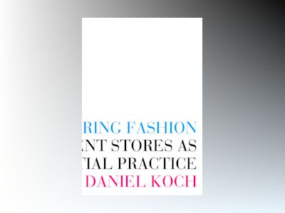 Structuring Fashion : Department Stores as Situating Spatial Practice av Daniel Koch