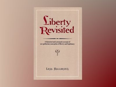 Liberty Revisited. A Historical and Systematic Account of an Egalitarian Conception of Liberty and Legitimacy av Lena Halldenius