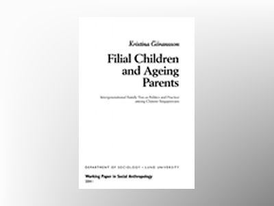 Filial Children and Ageing Parents, Intergenerational Family Ties as Politics and Practice among Chinese Singaporeans av Kristina Göransson