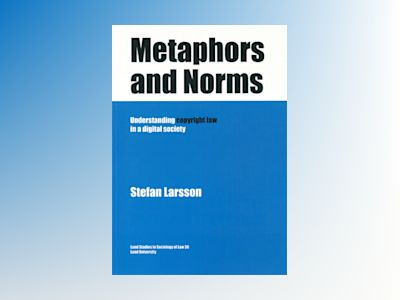 Metaphors and Norms Understanding copyright law in a digital society av Stefan Larsson