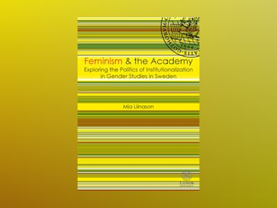 Feminism & the academy : exploring the politcs of institutionalization in gender studies in Sweden av Mia Liinason