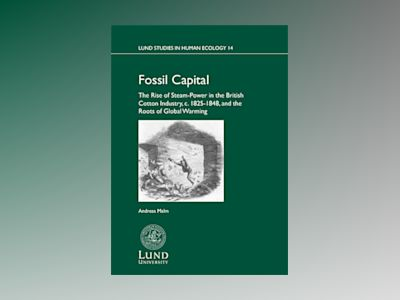 Fossil capital : the rise of steam-power in the British cotton industry, c. 1825-1848, and the roots of global warming av Andreas Malm