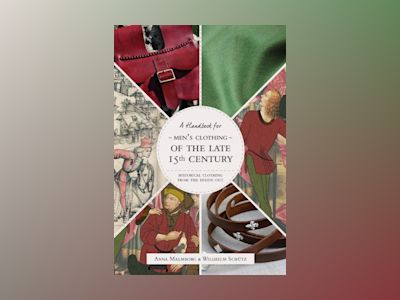 Historical Clothing From the Inside Out: Men's Clothing of the Late 15th Century av Anna Malmborg