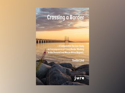 Crossing a Border – A Comparative Tax Law Study on Consequences of Cross-Border Working in the Öresund and Meuse-Rhine regions av Yvette Lind