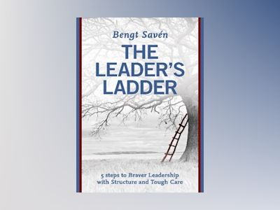 The leader's ladder : 5 steps to braver leadership with structure and tough care av Bengt Savén
