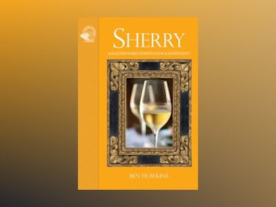 Sherry : maligned, misunderstood and magnificent! av Ben Howkins