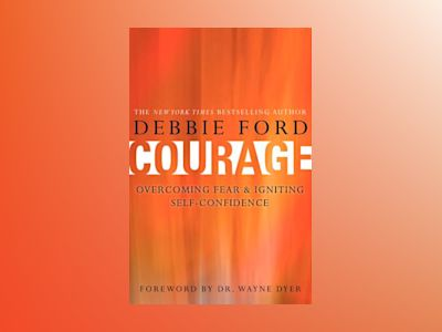 Courage: Overcoming Fear and Igniting Self-Confidence av Debbie Ford