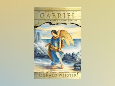 Gabriel: Communicating with the Archangel for Inspiration & Reconciliation av Richard Webster