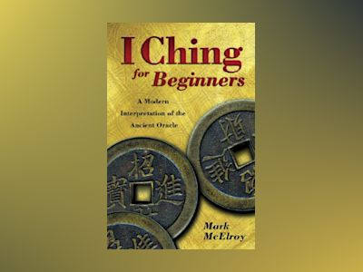 I ching for beginners - a modern interpretation of the ancient oracle av Mark Mcelroy