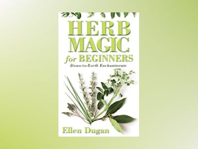 Herb Magic for Beginners: Down-To-Earth Enchantments av Ellen Dugan