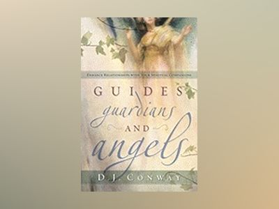 Guides, Guardians and Angels: Enhance Relationships with Your Spiritual Companions av D. J. Conway