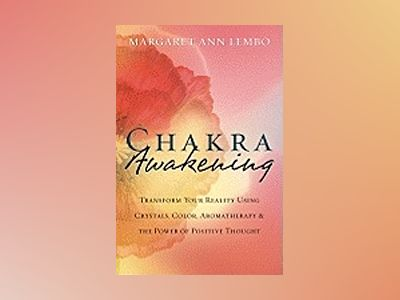 Chakra Awakening: Transform Your Reality Using Crystals, Color, Aromatherapy & the Power of Positive Thought av Margaret Ann Lembo