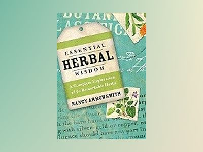 Essential Herbal Wisdom: A Complete Exploration of 50 Remarkable Herbs av Nancy Arrowsmith