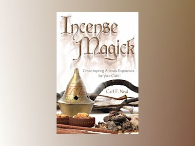 Incense Magick: Create Inspiring Aromatic Experiences for Your Craft av Carl F. Neal