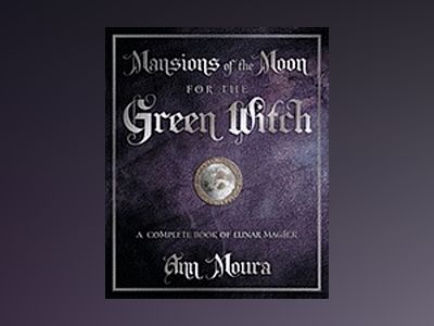 Mansions of the Moon for the Green Witch: A Complete Book of Lunar Magic av Ann Moura