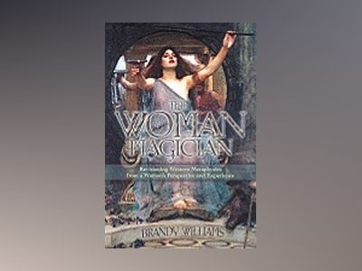 The Woman Magician: Revisioning Western Metaphysics from a Woman's Perspective and Experience av Brandy Williams