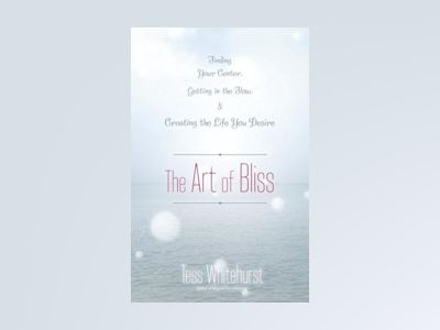 The Art of Bliss: Finding Your Center, Getting in the Flow, and Creating the Life You Desire av Tess Whitehurst