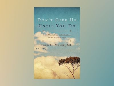 Don't Give Up Until You Do: From Mindfulness to Realization on the Buddhist Path av Fred H. Meyer