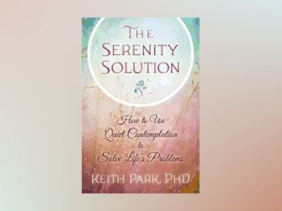 SERENITY SOLUTION: How To Use Quiet Contemplation To Solve Life's Problems av Keith Park