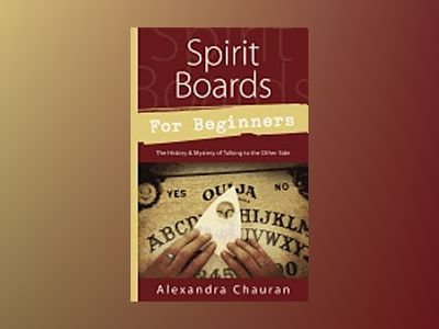 SPIRIT BOARDS FOR BEGINNERS: The History & Mystery Of The Legendary Talking Board av Alexandra Chauran