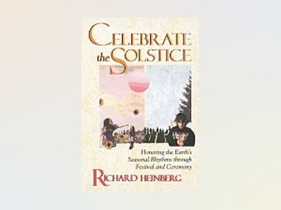 Celebrate the Solstice: Honoring the Earth's Seasonal Rhythms Through Festival and Ceremony av Richard W. Heinberg